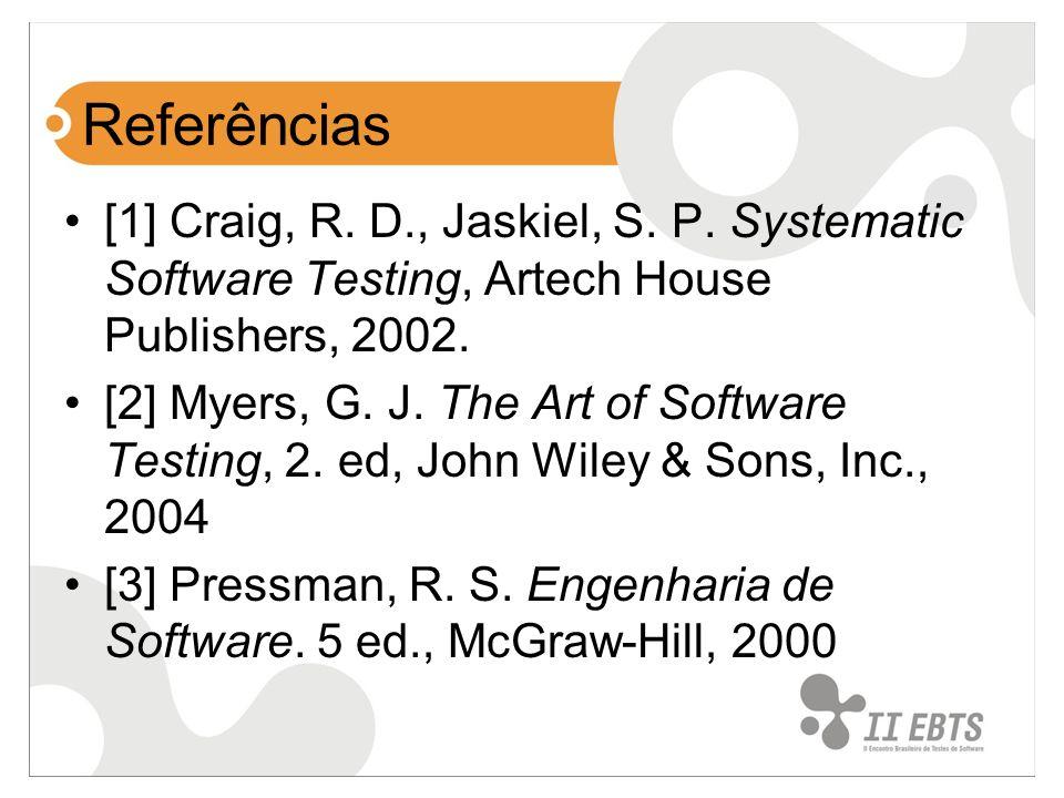 Referências [1] Craig, R. D., Jaskiel, S. P. Systematic Software Testing, Artech House Publishers, 2002.